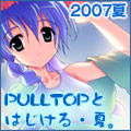 2007 SUMMER コミックマーケット72 PULLTOP特設ページ