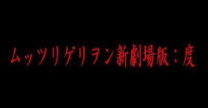 ムッツリゲリヲン新劇場版:度